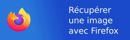 Récupérer une image  – Firefox